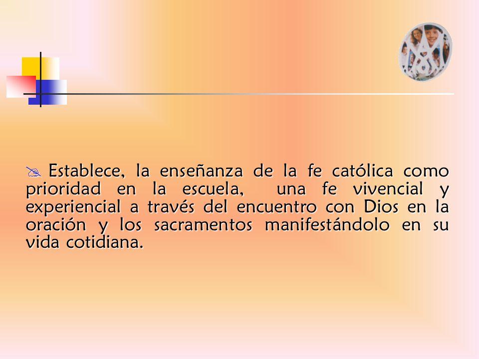 Establece, la enseñanza de la fe católica como prioridad en la escuela, una fe vivencial y experiencial a través del encuentro con Dios en la oración