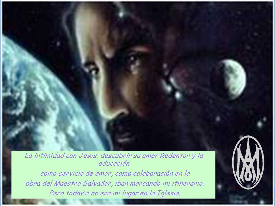 La intimidad con Jes ú s, descubrir su amor Redentor y la educación como servicio de amor, como colaboración en la obra del Maestro Salvador, iban marcando mi itinerario.