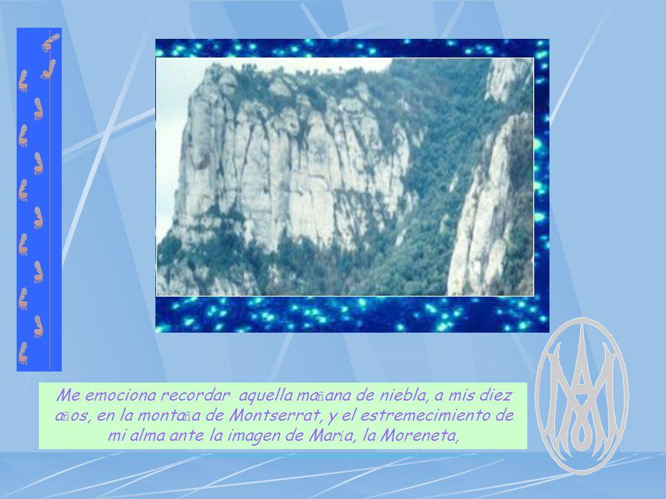 Me emociona recordar aquella ma ñ ana de niebla, a mis diez a ñ os, en la monta ñ a de Montserrat, y el estremecimiento de mi alma ante la imagen de Mar í a, la Moreneta,