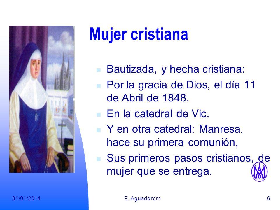 31/01/2014E. Aguado rcm5 Mujer llamada A la vida, en Vic, el día 9 de Abril, de 1848. En una familia profundamente cristiana, Hija de José y Francisca