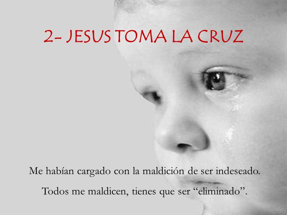2- JESUS TOMA LA CRUZ Me habían cargado con la maldición de ser indeseado.