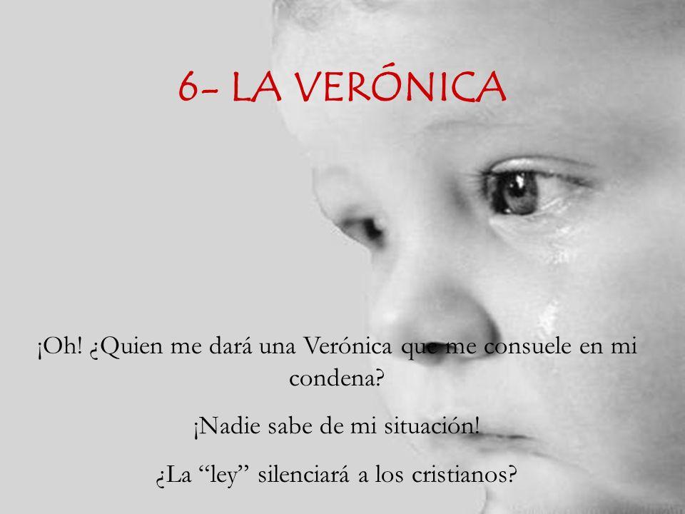6- LA VERÓNICA ¡Oh.¿Quien me dará una Verónica que me consuele en mi condena.