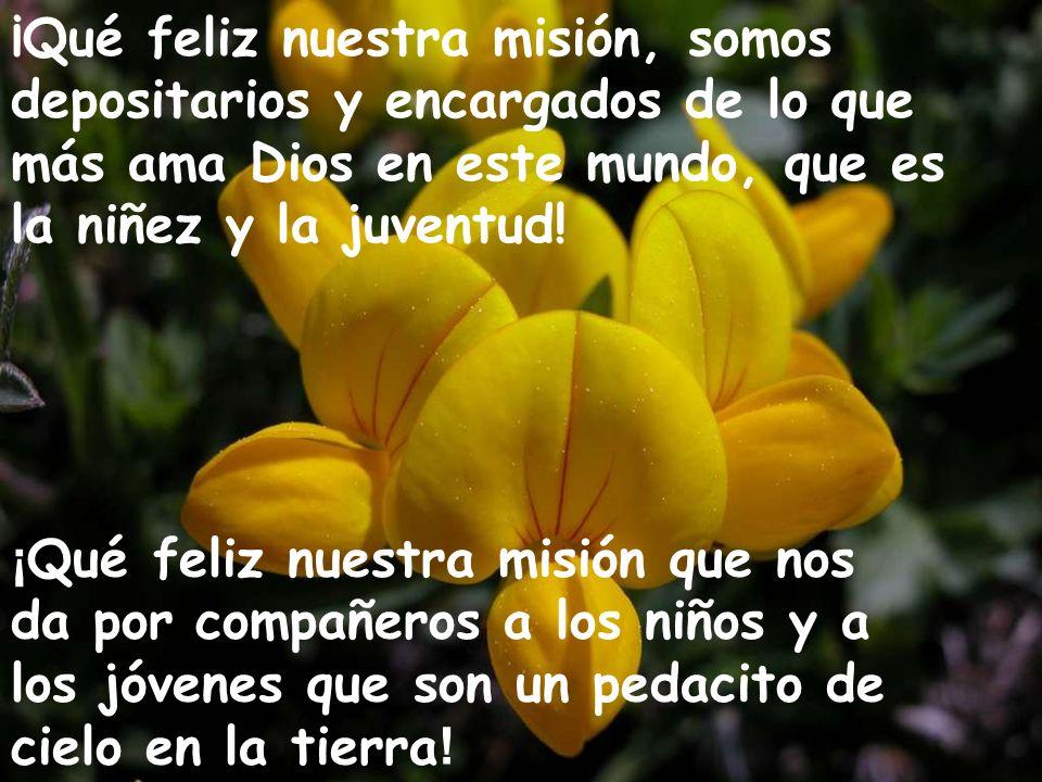 ¡Qué feliz nuestra misión, somos depositarios y encargados de lo que más ama Dios en este mundo, que es la niñez y la juventud! ¡ Qué feliz nuestra mi