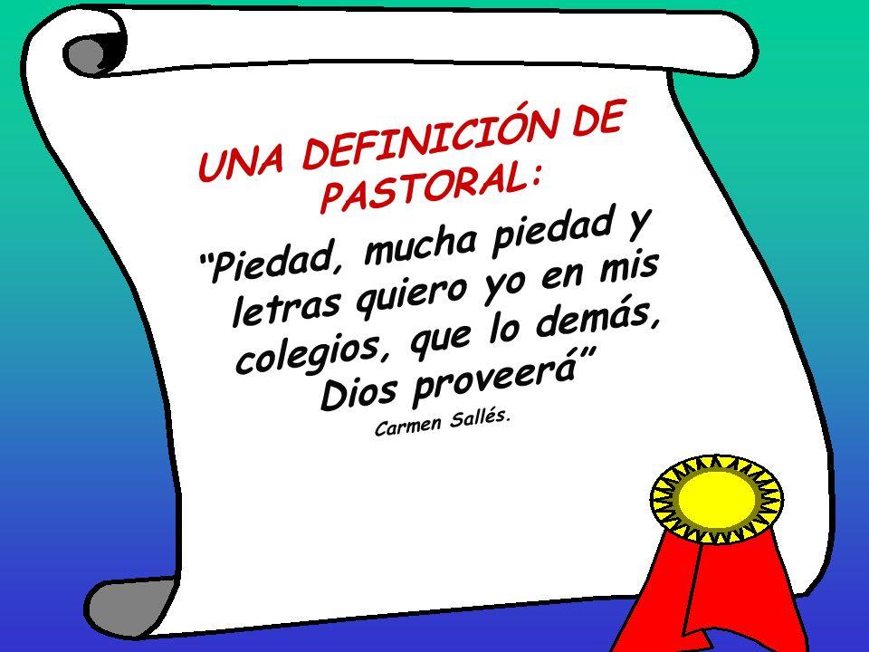 UNA DEFINICIÓN DE PASTORAL: Piedad, mucha piedad y letras quiero yo en mis colegios, que lo demás, Dios proveerá Carmen Sallés.