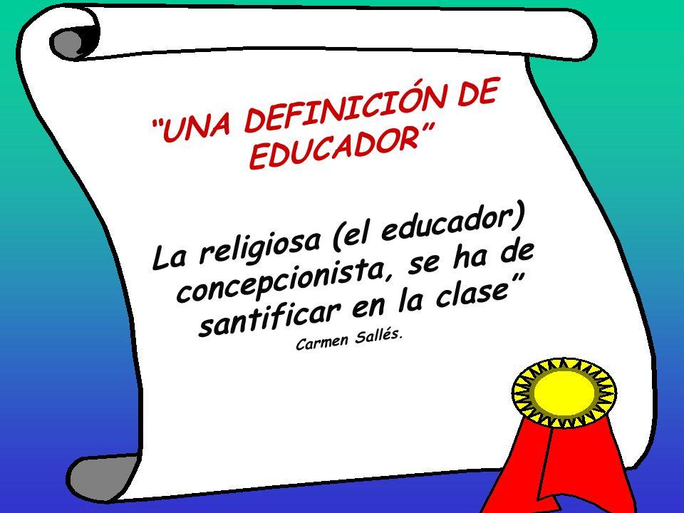UNA DEFINICIÓN DE EDUCADOR La religiosa (el educador) concepcionista, se ha de santificar en la clase Carmen Sallés.