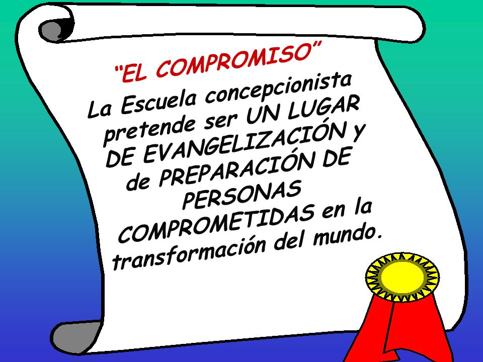 EL COMPROMISO La Escuela concepcionista pretende ser UN LUGAR DE EVANGELIZACIÓN y de PREPARACIÓN DE PERSONAS COMPROMETIDAS en la transformación del mundo.