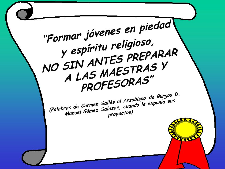 Formar jóvenes en piedad y espíritu religioso, NO SIN ANTES PREPARAR A LAS MAESTRAS Y PROFESORAS (Palabras de Carmen Sallés al Arzobispo de Burgos D.