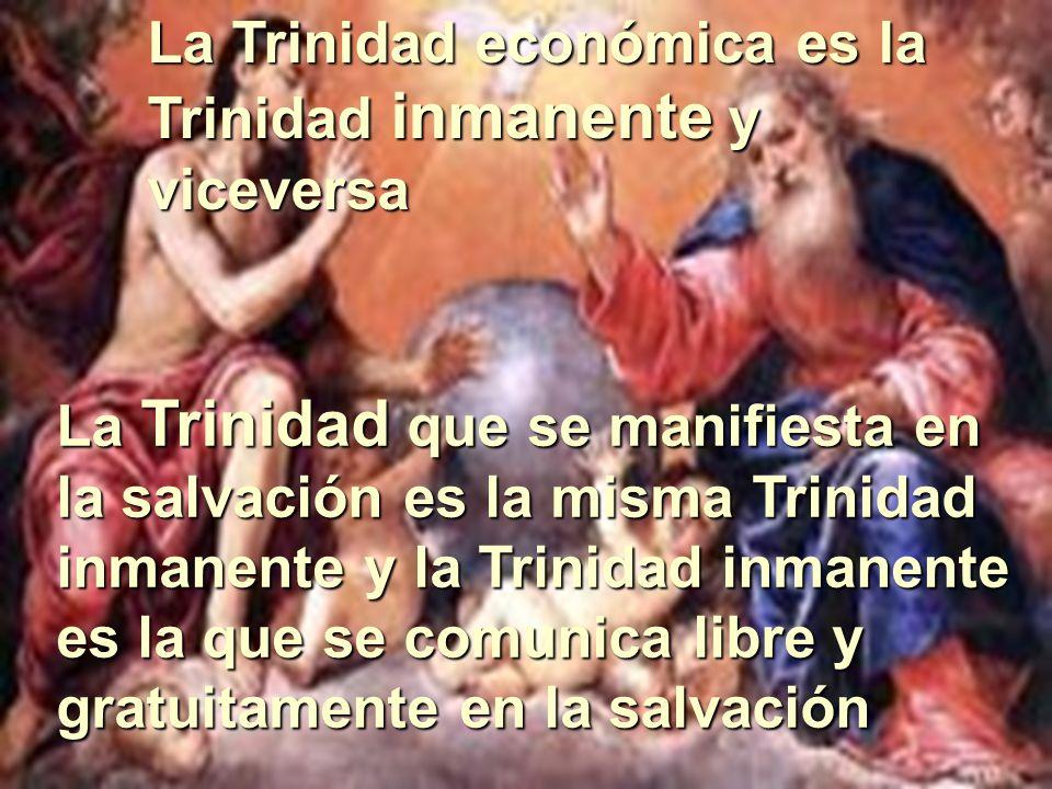 La Trinidad económica es la Trinidad inmanente y viceversa La Trinidad que se manifiesta en la salvación es la misma Trinidad inmanente y la Trinidad