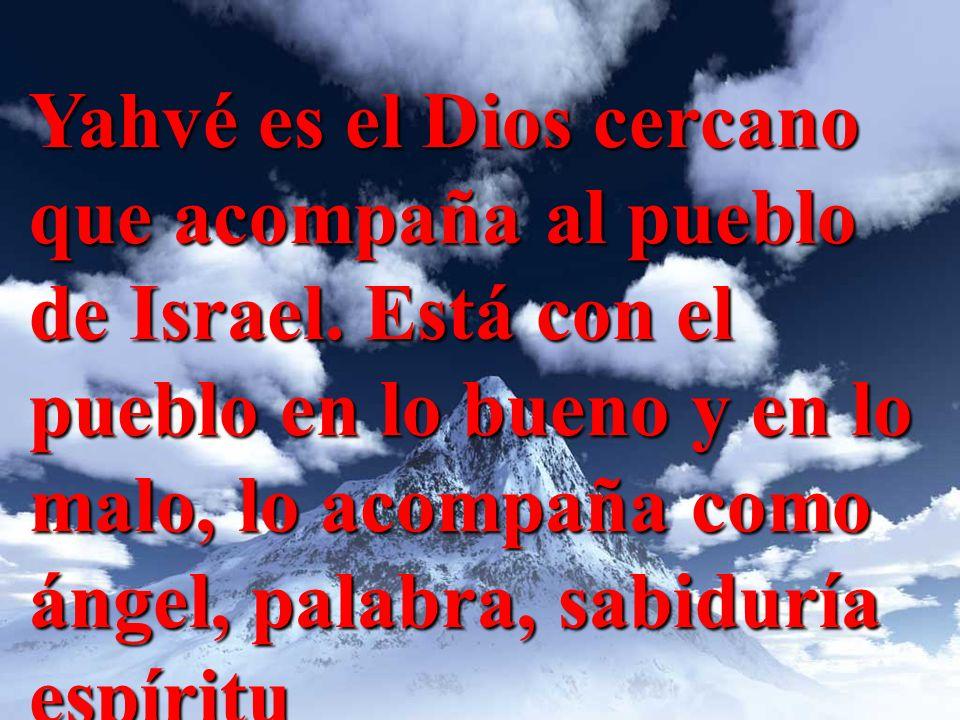 Yahvé es el Dios cercano que acompaña al pueblo de Israel. Está con el pueblo en lo bueno y en lo malo, lo acompaña como ángel, palabra, sabiduría esp