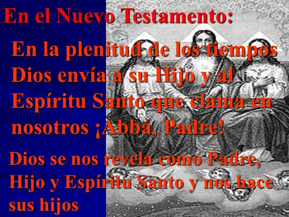 En el Nuevo Testamento: En la plenitud de los tiempos Dios envía a su Hijo y al Espíritu Santo que clama en nosotros ¡Abbá, Padre! Dios se nos revela