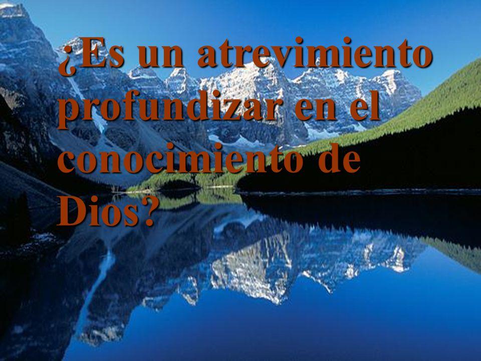 ¿Es un atrevimiento profundizar en el conocimiento de Dios?