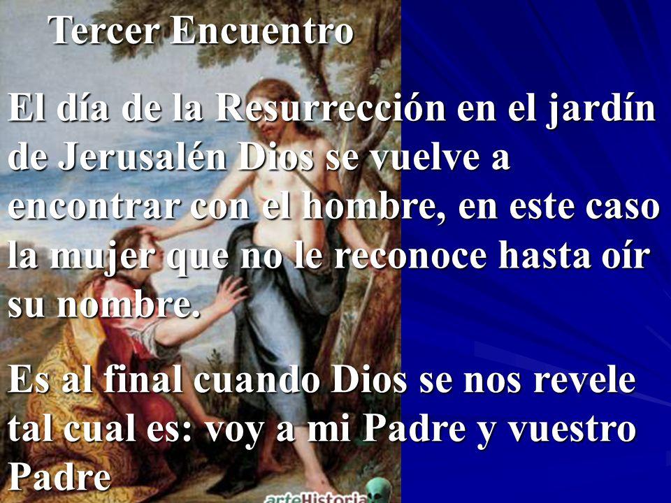 Tercer Encuentro El día de la Resurrección en el jardín de Jerusalén Dios se vuelve a encontrar con el hombre, en este caso la mujer que no le reconoc