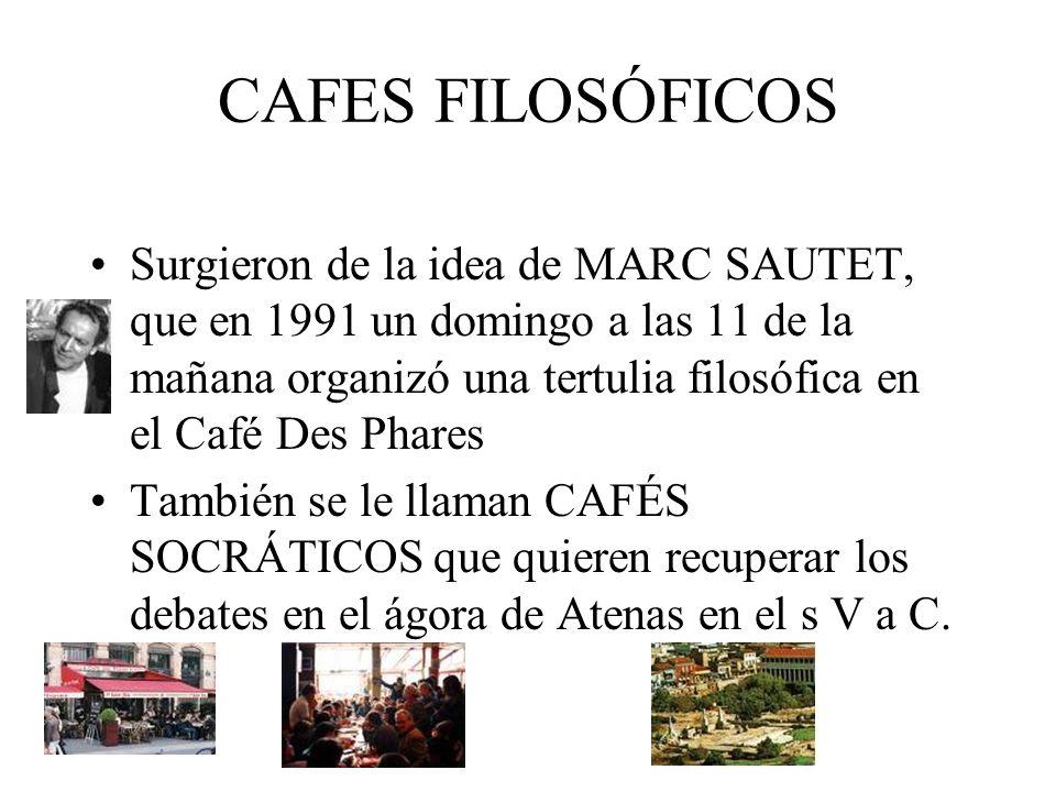 CAFES FILOSÓFICOS Surgieron de la idea de MARC SAUTET, que en 1991 un domingo a las 11 de la mañana organizó una tertulia filosófica en el Café Des Ph
