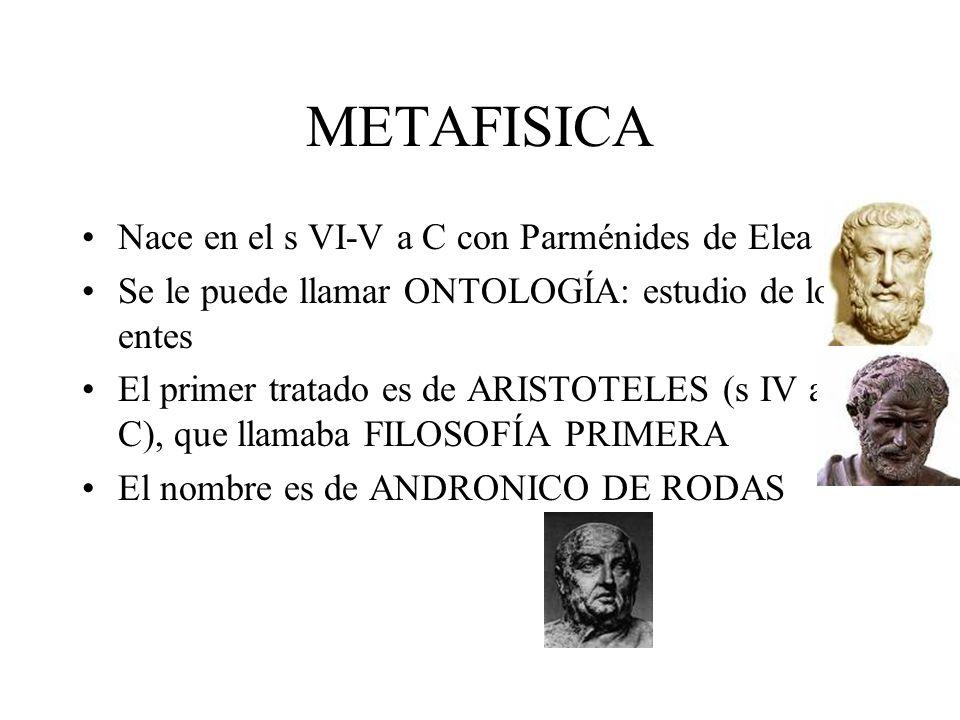 METAFISICA Nace en el s VI-V a C con Parménides de Elea Se le puede llamar ONTOLOGÍA: estudio de los entes El primer tratado es de ARISTOTELES (s IV a