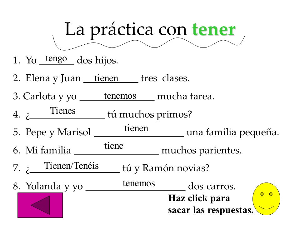 tener La práctica con tener 1. Yo _______ dos hijos. 2. Elena y Juan ___________ tres clases. 3. Carlota y yo _______________ mucha tarea. 4. ¿_______