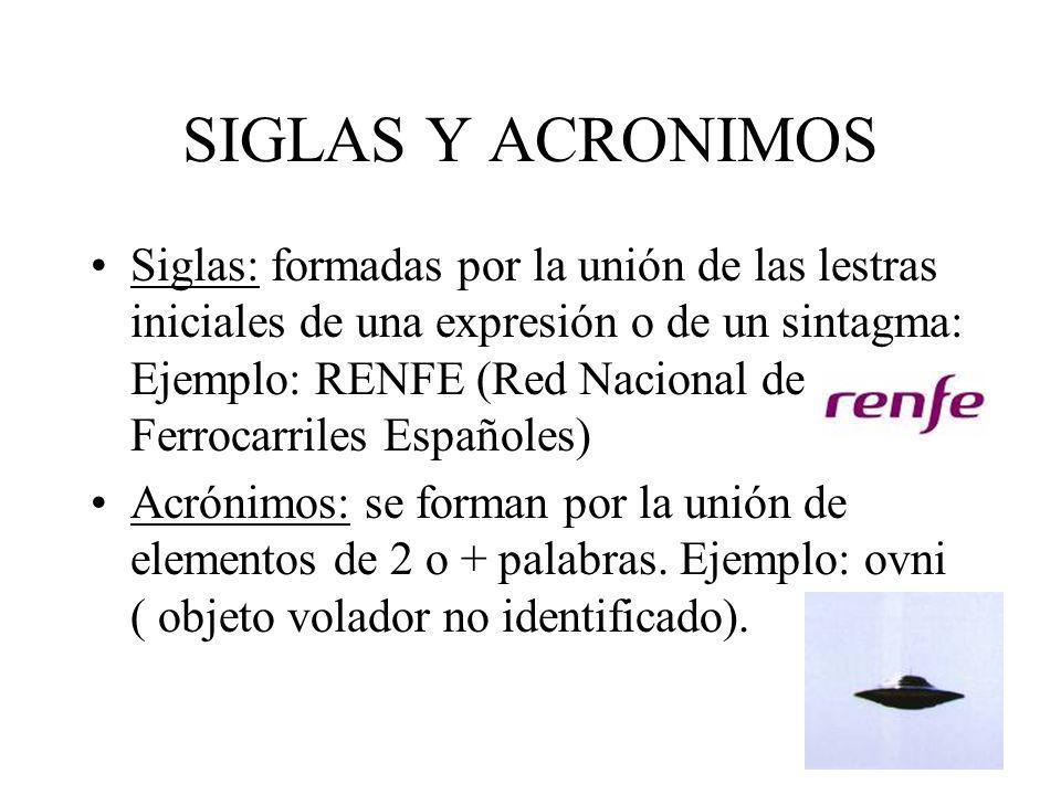 SIGLAS Y ACRONIMOS Siglas: formadas por la unión de las lestras iniciales de una expresión o de un sintagma: Ejemplo: RENFE (Red Nacional de Ferrocarr
