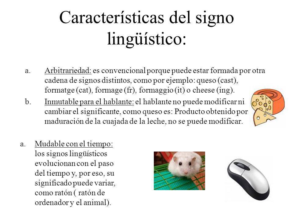 Características del signo lingüístico: a.Arbitrariedad: es convencional porque puede estar formada por otra cadena de signos distintos, como por ejemp