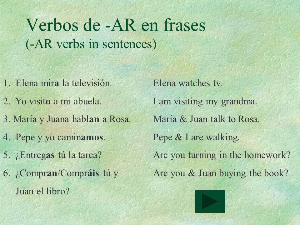 Verbos de -AR en frases (-AR verbs in sentences) 1. Elena mira la televisión.Elena watches tv. 2. Yo visito a mi abuela.I am visiting my grandma. 3. M