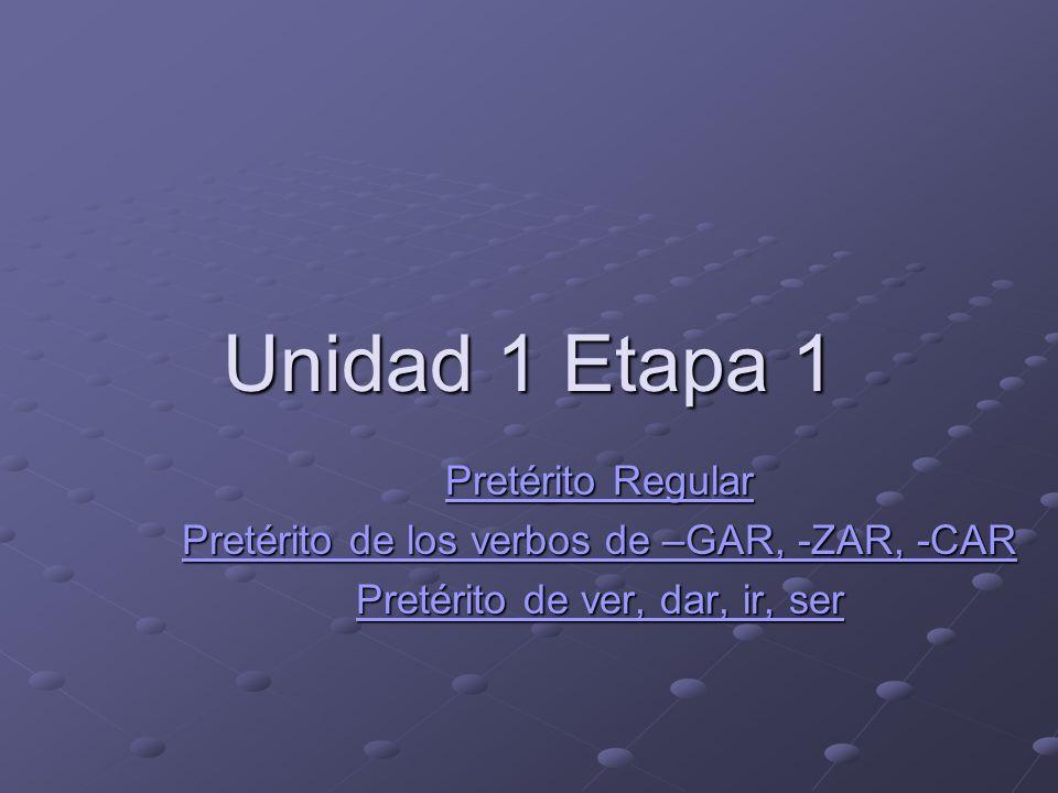 Unidad 1 Etapa 1 Pretérito Regular Pretérito Regular Pretérito de los verbos de –GAR, -ZAR, -CAR Pretérito de los verbos de –GAR, -ZAR, -CAR Pretérito