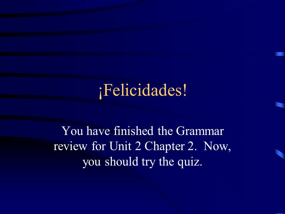 ¡Felicidades! You have finished the Grammar review for Unit 2 Chapter 2. Now, you should try the quiz.