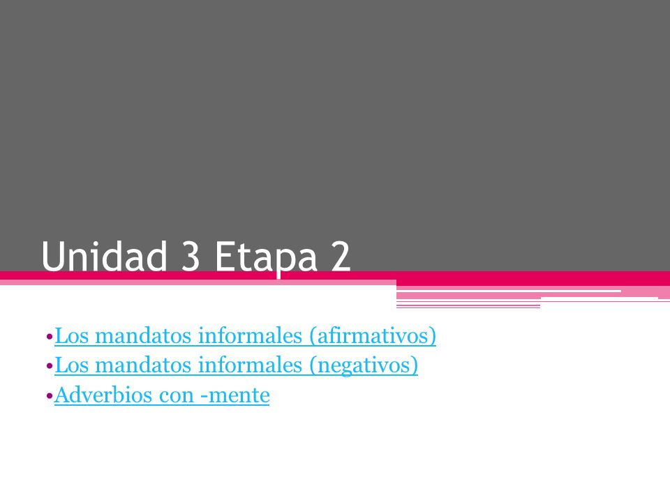 Unidad 3 Etapa 2 Los mandatos informales (afirmativos) Los mandatos informales (negativos) Adverbios con -mente
