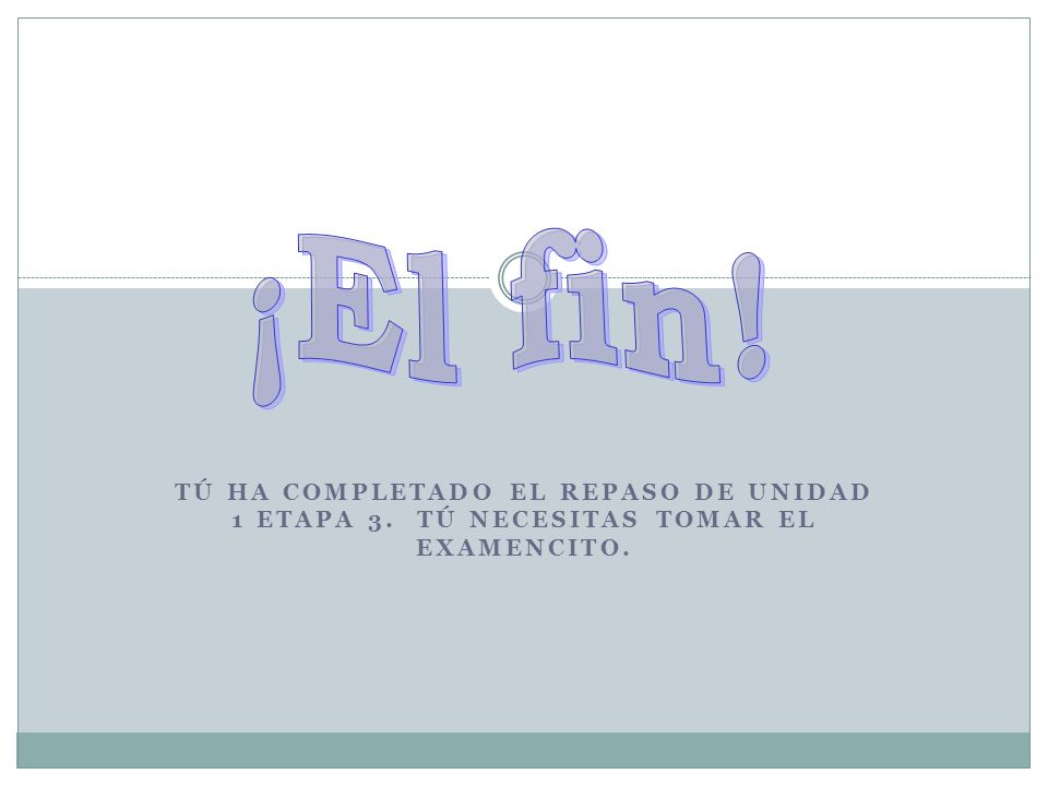 TÚ HA COMPLETADO EL REPASO DE UNIDAD 1 ETAPA 3. TÚ NECESITAS TOMAR EL EXAMENCITO.