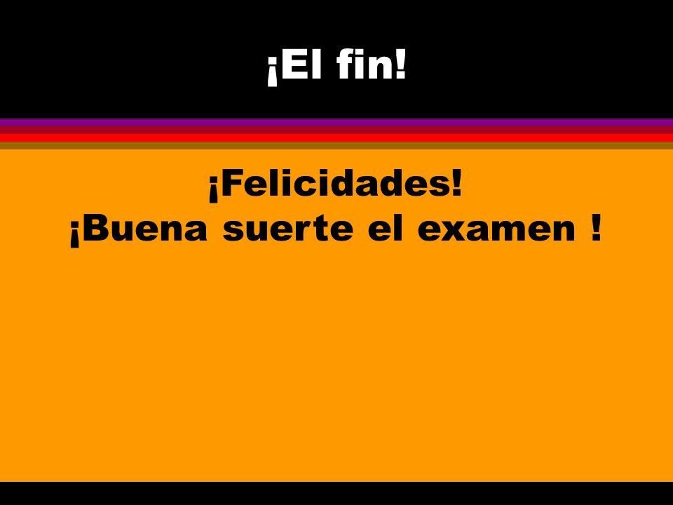¡El fin! ¡Felicidades! ¡Buena suerte el examen !