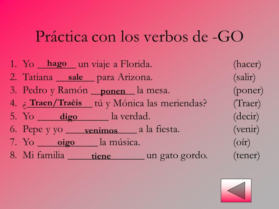 Práctica con los verbos de -GO 1. Yo _______ un viaje a Florida.(hacer) 2. Tatiana _______ para Arizona.(salir) 3. Pedro y Ramón ________ la mesa.(pon