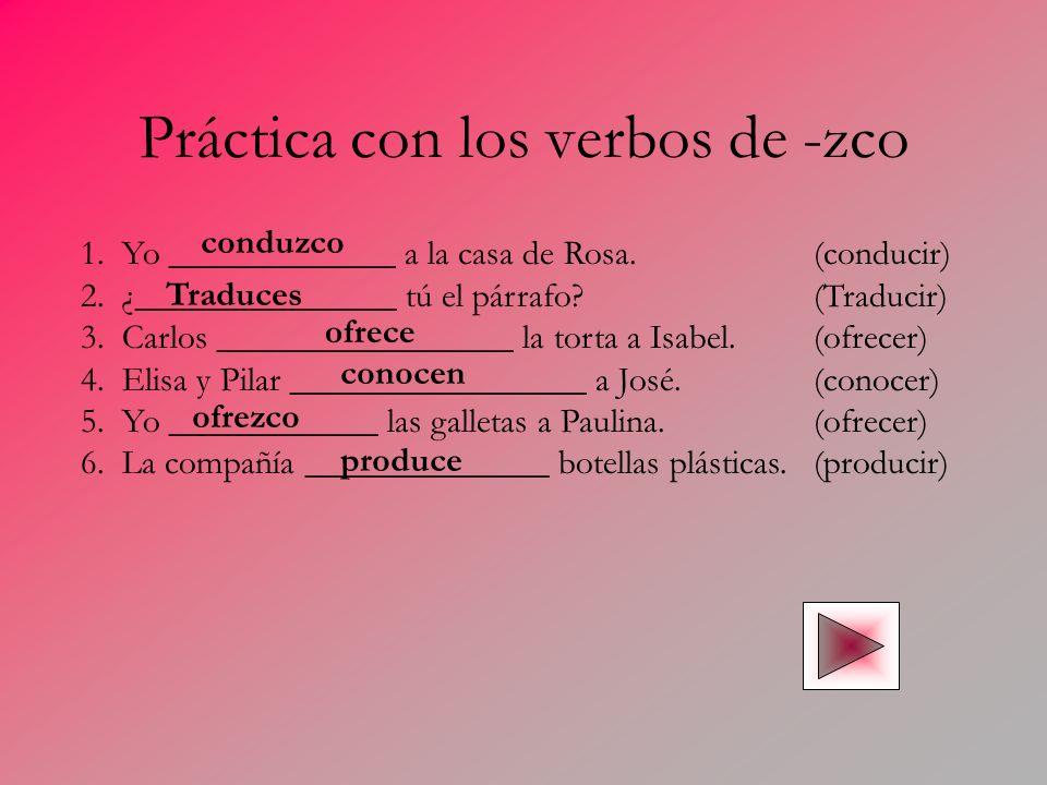Práctica con los verbos de -zco 1. Yo _____________ a la casa de Rosa.(conducir) 2. ¿_______________ tú el párrafo?(Traducir) 3. Carlos ______________