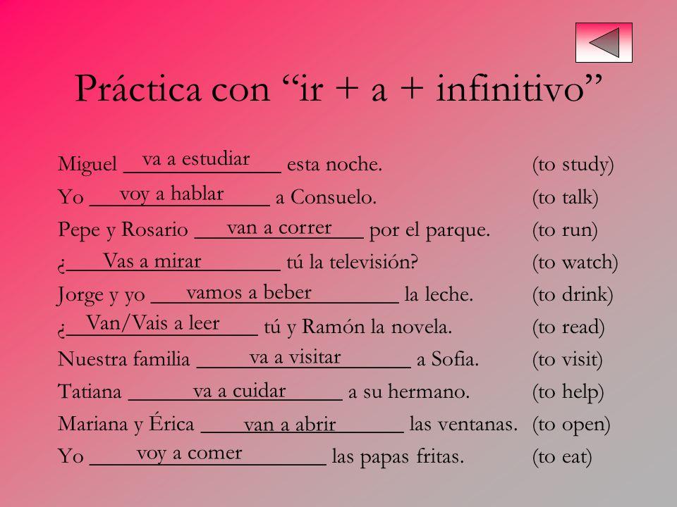 Práctica con ir + a + infinitivo Miguel ______________ esta noche.(to study) Yo ________________ a Consuelo.(to talk) Pepe y Rosario _______________ p