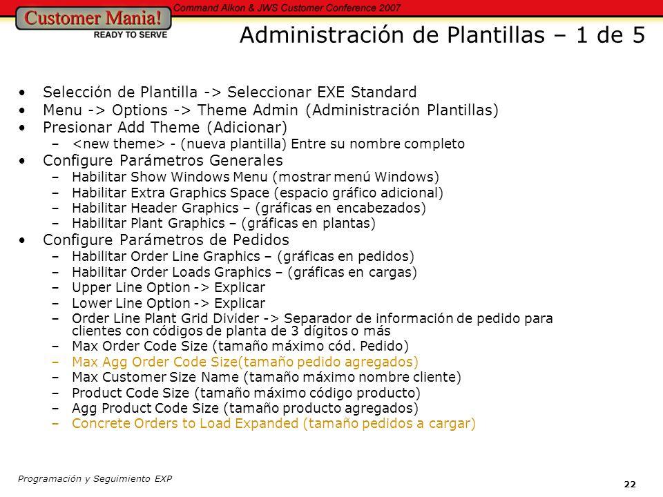 Programación y Seguimiento EXP 22 Administración de Plantillas – 1 de 5 Selección de Plantilla -> Seleccionar EXE Standard Menu -> Options -> Theme Admin (Administración Plantillas) Presionar Add Theme (Adicionar) – - (nueva plantilla) Entre su nombre completo Configure Parámetros Generales –Habilitar Show Windows Menu (mostrar menú Windows) –Habilitar Extra Graphics Space (espacio gráfico adicional) –Habilitar Header Graphics – (gráficas en encabezados) –Habilitar Plant Graphics – (gráficas en plantas) Configure Parámetros de Pedidos –Habilitar Order Line Graphics – (gráficas en pedidos) –Habilitar Order Loads Graphics – (gráficas en cargas) –Upper Line Option -> Explicar –Lower Line Option -> Explicar –Order Line Plant Grid Divider -> Separador de información de pedido para clientes con códigos de planta de 3 dígitos o más –Max Order Code Size (tamaño máximo cód.