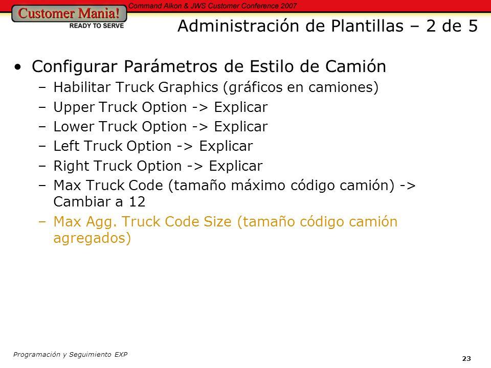 Programación y Seguimiento EXP 23 Administración de Plantillas – 2 de 5 Configurar Parámetros de Estilo de Camión –Habilitar Truck Graphics (gráficos en camiones) –Upper Truck Option -> Explicar –Lower Truck Option -> Explicar –Left Truck Option -> Explicar –Right Truck Option -> Explicar –Max Truck Code (tamaño máximo código camión) -> Cambiar a 12 –Max Agg.