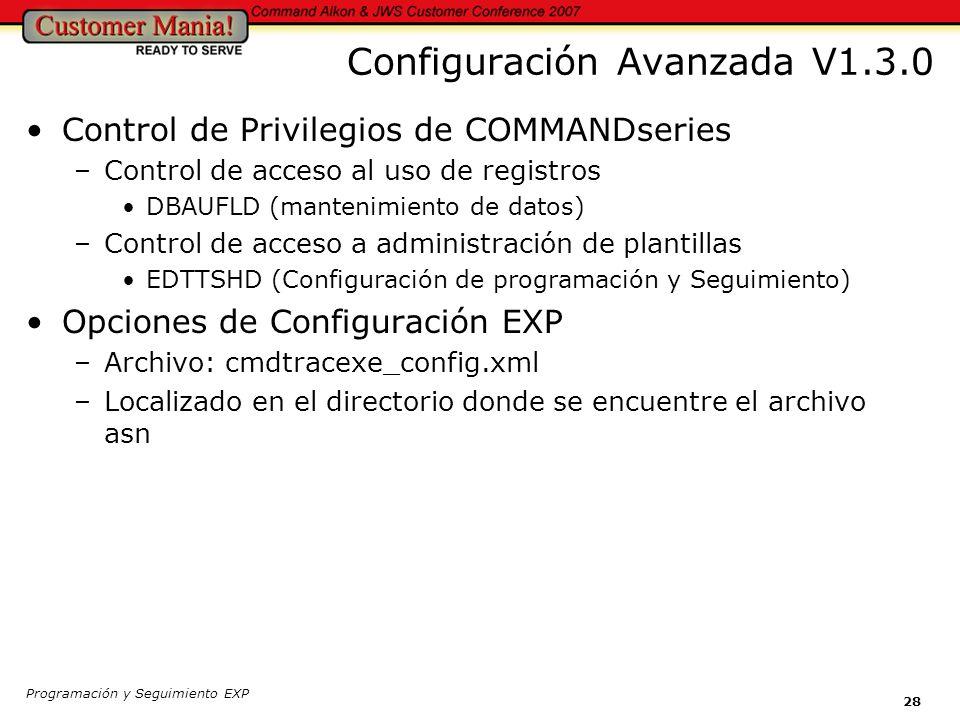 Programación y Seguimiento EXP 28 Configuración Avanzada V1.3.0 Control de Privilegios de COMMANDseries –Control de acceso al uso de registros DBAUFLD (mantenimiento de datos) –Control de acceso a administración de plantillas EDTTSHD (Configuración de programación y Seguimiento) Opciones de Configuración EXP –Archivo: cmdtracexe_config.xml –Localizado en el directorio donde se encuentre el archivo asn