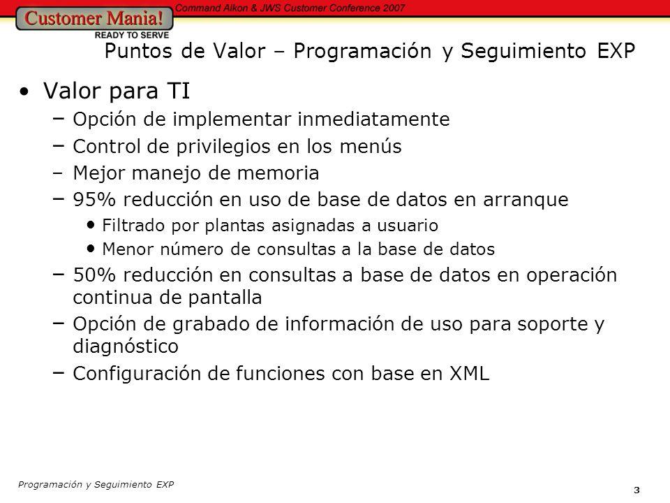 Programación y Seguimiento EXP 3 Valor para TI – Opción de implementar inmediatamente – Control de privilegios en los menús –Mejor manejo de memoria – 95% reducción en uso de base de datos en arranque Filtrado por plantas asignadas a usuario Menor número de consultas a la base de datos – 50% reducción en consultas a base de datos en operación continua de pantalla – Opción de grabado de información de uso para soporte y diagnóstico – Configuración de funciones con base en XML Puntos de Valor – Programación y Seguimiento EXP