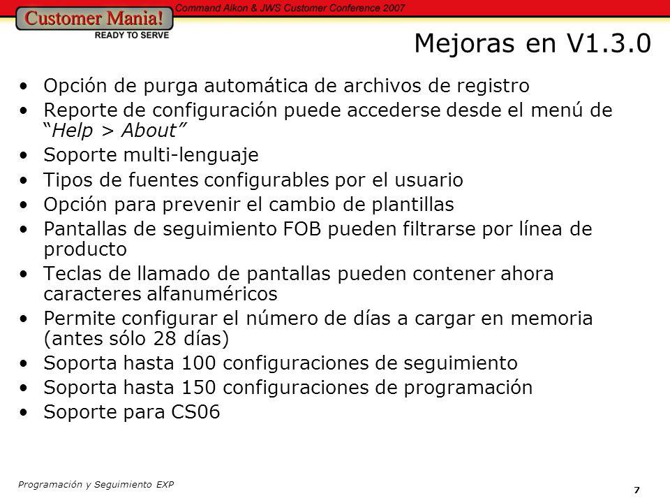 Programación y Seguimiento EXP 7 Mejoras en V1.3.0 Opción de purga automática de archivos de registro Reporte de configuración puede accederse desde el menú deHelp > About Soporte multi-lenguaje Tipos de fuentes configurables por el usuario Opción para prevenir el cambio de plantillas Pantallas de seguimiento FOB pueden filtrarse por línea de producto Teclas de llamado de pantallas pueden contener ahora caracteres alfanuméricos Permite configurar el número de días a cargar en memoria (antes sólo 28 días) Soporta hasta 100 configuraciones de seguimiento Soporta hasta 150 configuraciones de programación Soporte para CS06