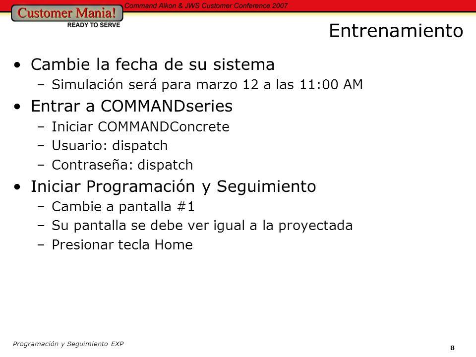 Programación y Seguimiento EXP 8 Entrenamiento Cambie la fecha de su sistema –Simulación será para marzo 12 a las 11:00 AM Entrar a COMMANDseries –Iniciar COMMANDConcrete –Usuario: dispatch –Contraseña: dispatch Iniciar Programación y Seguimiento –Cambie a pantalla #1 –Su pantalla se debe ver igual a la proyectada –Presionar tecla Home