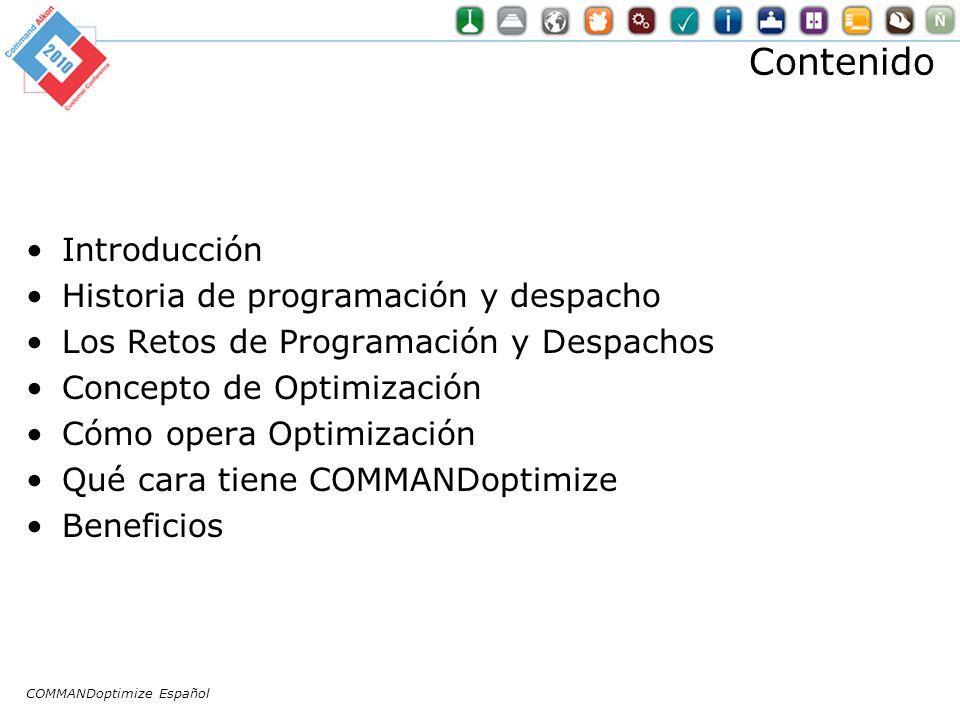 Contenido Introducción Historia de programación y despacho Los Retos de Programación y Despachos Concepto de Optimización Cómo opera Optimización Qué cara tiene COMMANDoptimize Beneficios COMMANDoptimize Español