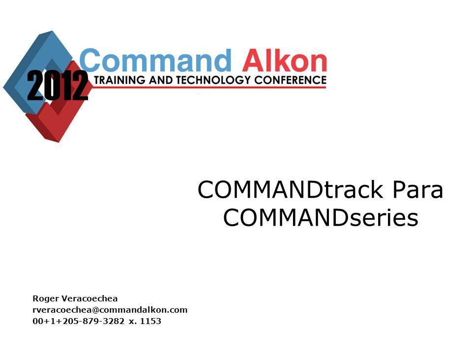 COMMANDtrack Para COMMANDseries Roger Veracoechea rveracoechea@commandalkon.com 00+1+205-879-3282 x.