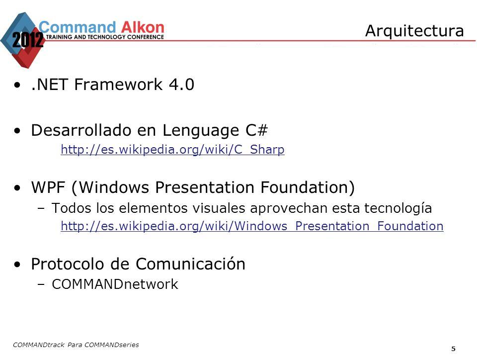 COMMANDtrack Para COMMANDseries 5 Arquitectura.NET Framework 4.0 Desarrollado en Lenguage C# http://es.wikipedia.org/wiki/C_Sharp WPF (Windows Presentation Foundation) –Todos los elementos visuales aprovechan esta tecnología http://es.wikipedia.org/wiki/Windows_Presentation_Foundation Protocolo de Comunicación –COMMANDnetwork