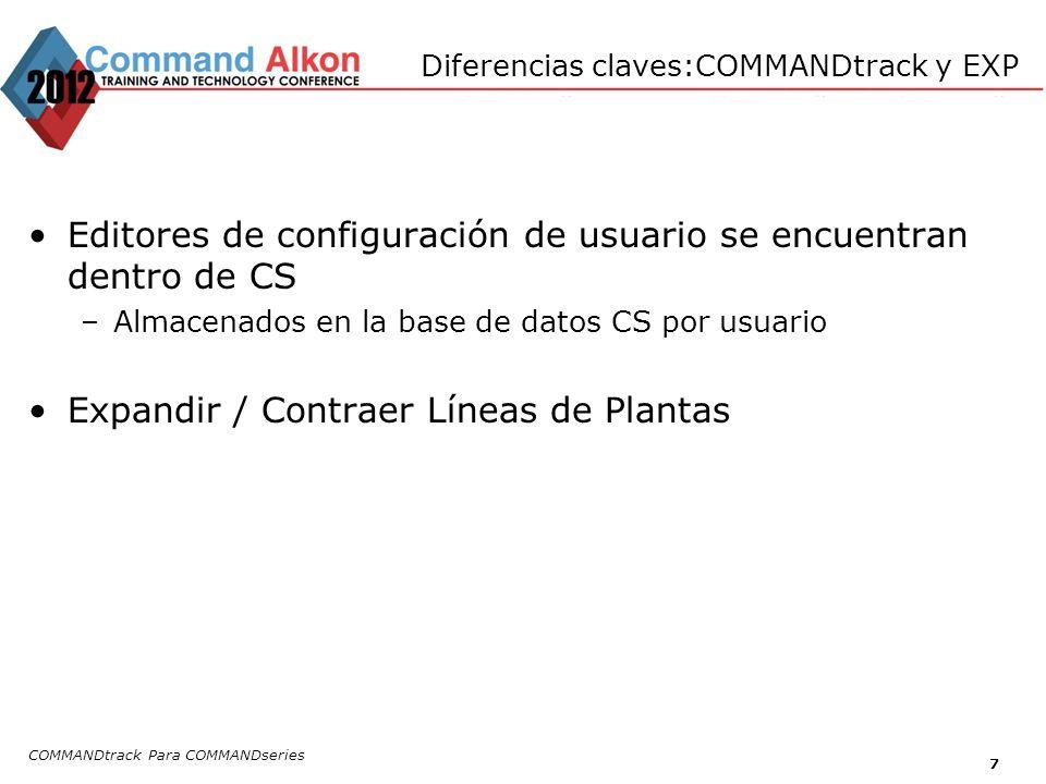 Diferencias claves:COMMANDtrack y EXP Editores de configuración de usuario se encuentran dentro de CS –Almacenados en la base de datos CS por usuario Expandir / Contraer Líneas de Plantas COMMANDtrack Para COMMANDseries 7