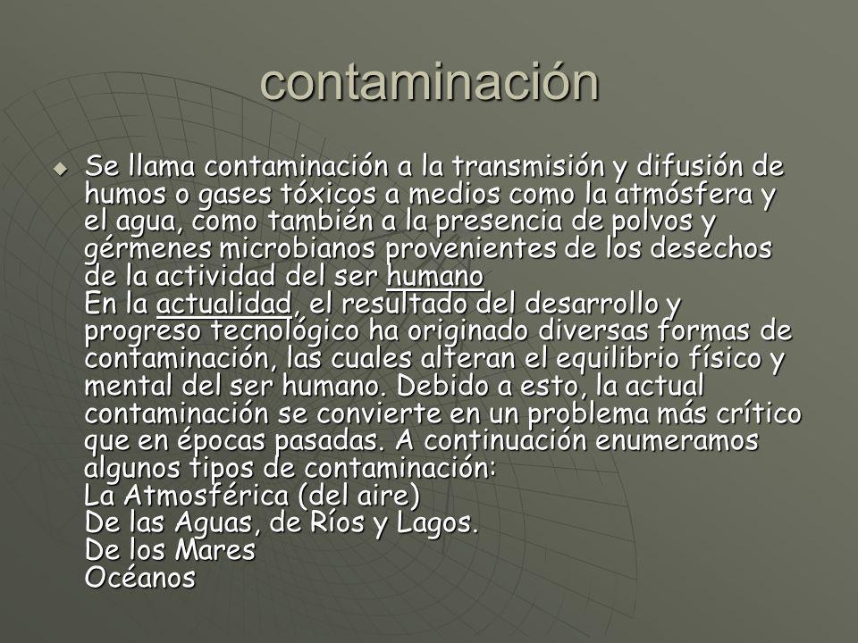contaminación Se llama contaminación a la transmisión y difusión de humos o gases tóxicos a medios como la atmósfera y el agua, como también a la pres