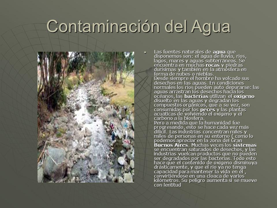 Contaminación del Agua Las fuentes naturales de agua que disponemos son: el agua de lluvia, ríos, lagos, mares y aguas subterráneas. Se encuentra en m