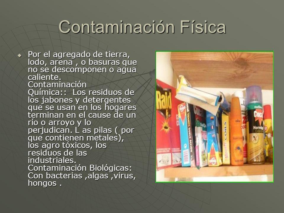 Contaminación Física Por el agregado de tierra, lodo, arena, o basuras que no se descomponen o agua caliente. Contaminación Química:: Los residuos de