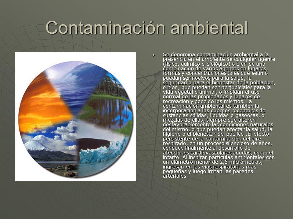 Contaminación ambiental Se denomina contaminación ambiental a la presencia en el ambiente de cualquier agente (físico, químico o biológico) o bien de