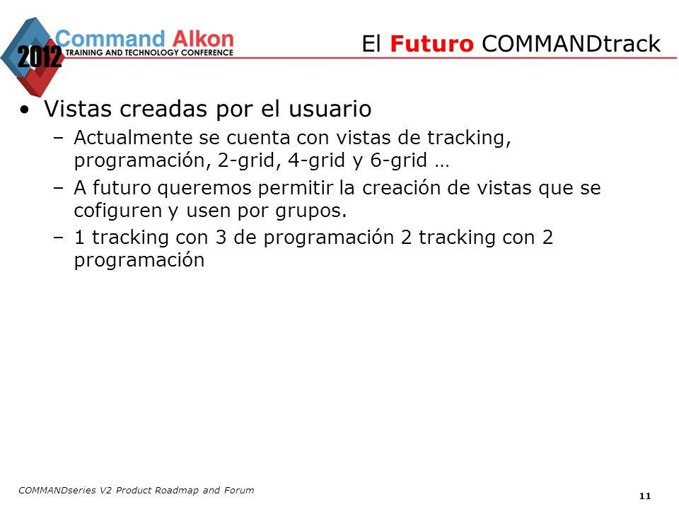 COMMANDseries V2 Product Roadmap and Forum 11 Vistas creadas por el usuario –Actualmente se cuenta con vistas de tracking, programación, 2-grid, 4-gri