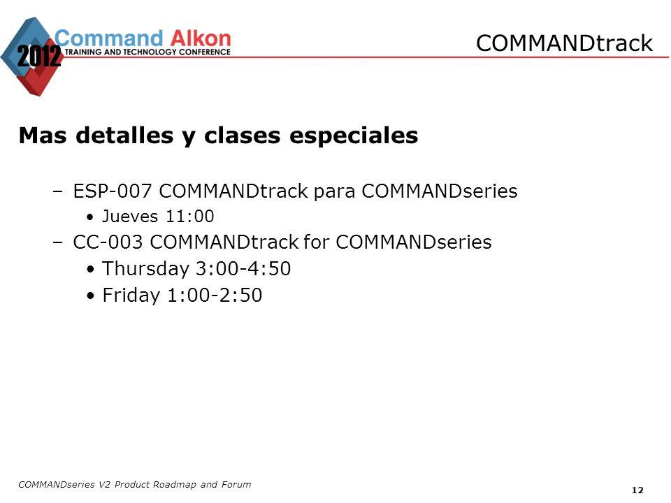COMMANDseries V2 Product Roadmap and Forum 12 Mas detalles y clases especiales –ESP-007 COMMANDtrack para COMMANDseries Jueves 11:00 –CC-003 COMMANDtr