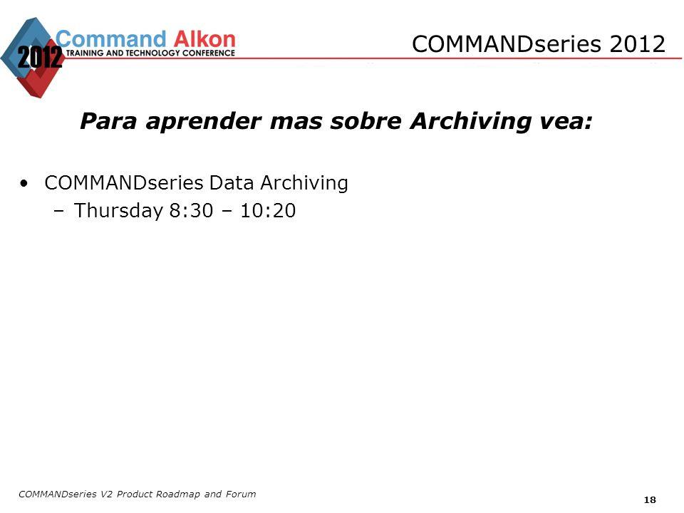 COMMANDseries V2 Product Roadmap and Forum 18 COMMANDseries 2012 Para aprender mas sobre Archiving vea: COMMANDseries Data Archiving –Thursday 8:30 –
