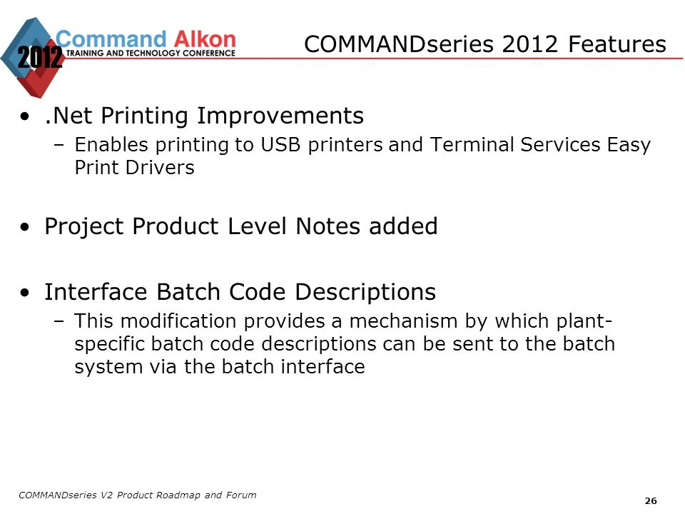 COMMANDseries V2 Product Roadmap and Forum 26 COMMANDseries 2012 Features.Net Printing Improvements –Enables printing to USB printers and Terminal Ser
