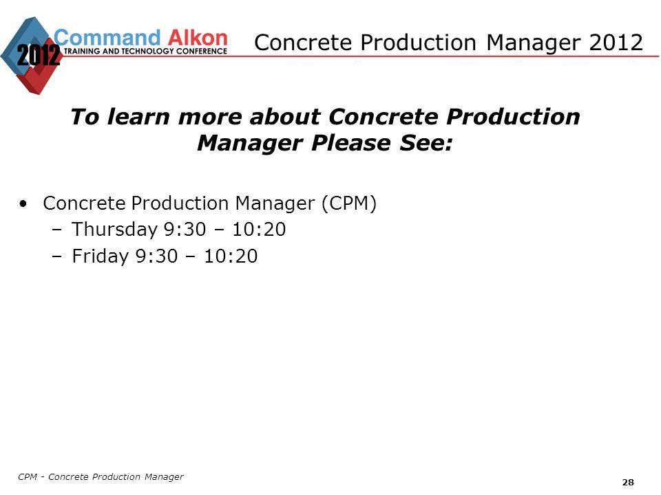 CPM - Concrete Production Manager 28 Concrete Production Manager 2012 To learn more about Concrete Production Manager Please See: Concrete Production