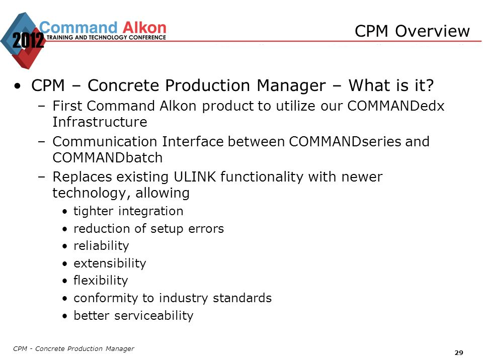 CPM - Concrete Production Manager 29 CPM – Concrete Production Manager – What is it? –First Command Alkon product to utilize our COMMANDedx Infrastruc